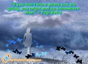 "... where you are going, you might end up somewhere else."" ~ Yogi Berra"