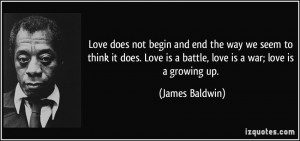 ... Love is a battle, love is a war; love is a growing up. - James Baldwin