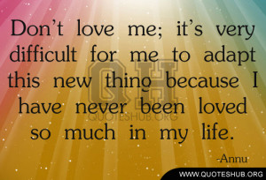 Don't love me; it's very difficult for me to adapt this new thing ...
