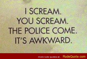 scream. You scream. The police come. It's awkward.