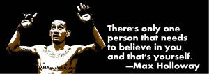 ... that needs to believe in you, and that's yourself. —Max Holloway
