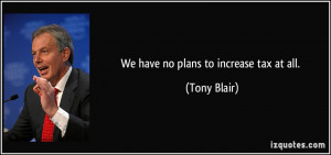 We have no plans to increase tax at all. - Tony Blair