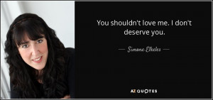 You shouldn't love me. I don't deserve you. - Simone Elkeles