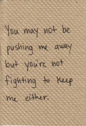 ... may not be pushing me away but you re not fighting to keep me either