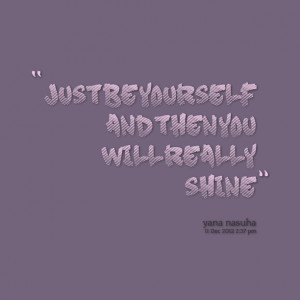Quotes Picture: just be yourself and then you will really shine