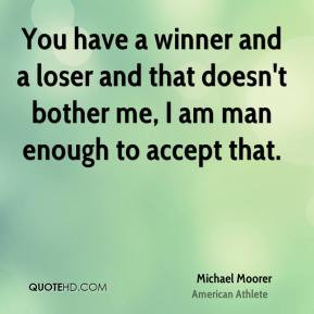 You have a winner and a loser and that doesn't bother me, I am man ...