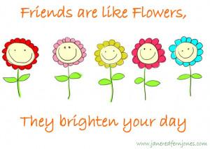 Friends are like flowers...