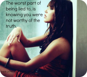 The worst part of being lied to, is knowing you were not worthy of the ...