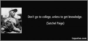 Don't go to college, unless to get knowledge. - Satchel Paige