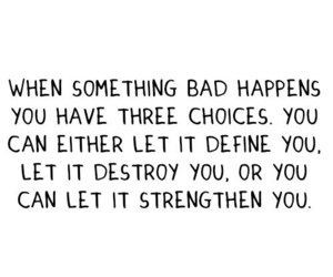 When something bad happens, you have 3 choices: You can either let it ...