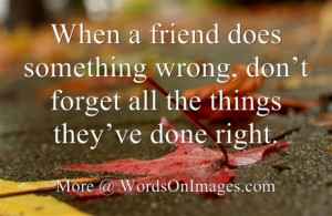 When a friend does something wrong, donot forget all the things they ...