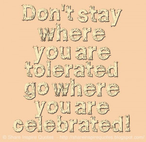 Don't stay where you are tolerated go where you are celebrated!