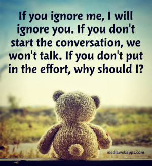 If you ignore me, I will ignore you. If you don't start the ...
