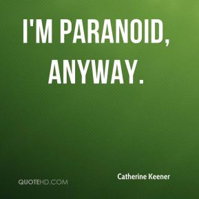Catherine Keener - I'm paranoid, anyway.