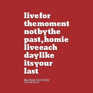 Quotes Picture: live for the moment not by the past , homie live each ...