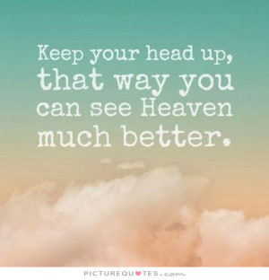 ... your head up, you can see heaven much better that way Picture Quote #1