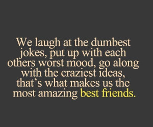 ... craziest ideas, that's what makes us the most amazing best friends
