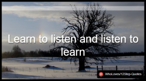 Learn to listen and listen to learn