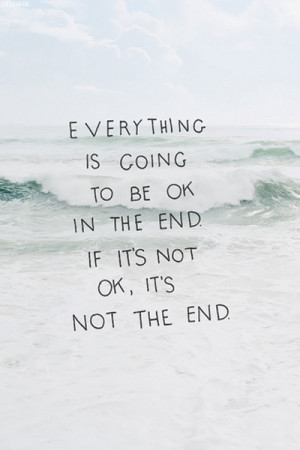... Going To be Ok In The End If Its Not Ok, Its Not The End ~ Love Quote