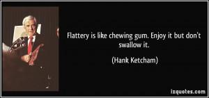 Flattery is like chewing gum. Enjoy it but don't swallow it. - Hank ...
