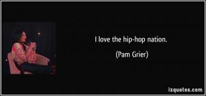 love the hip-hop nation. - Pam Grier