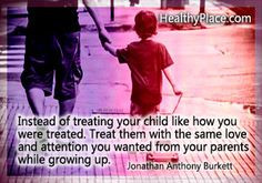 Abuse quote: Instead of treating your child like how you were treated ...