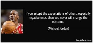 If you accept the expectations of others, especially negative ones ...
