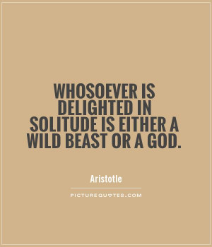 Whosoever is delighted in solitude is either a wild beast or a god ...