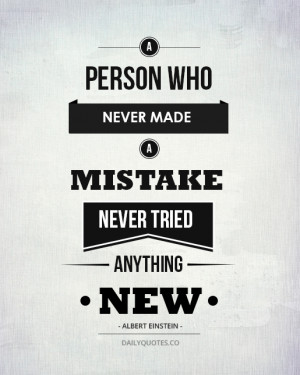 ... who never made a mistake never tried anything new. Albert Einstein