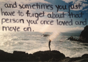Sometimes you just have to forget about that person you once loved and ...