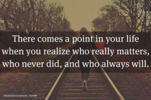 There comes a point in your life when you realize who really matters ...