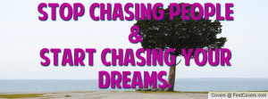 Stop chasing people&Start chasing your Profile Facebook Covers