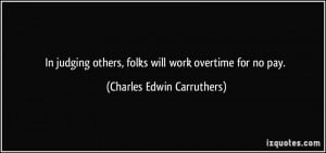In judging others, folks will work overtime for no pay. - Charles ...
