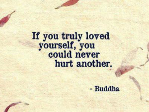 If you truly loved yourself, you could never hurt another.