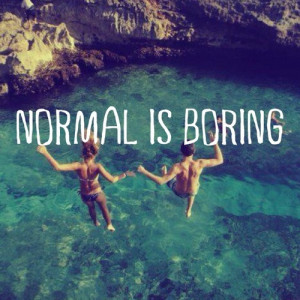 Love Quotes / Normal is boring