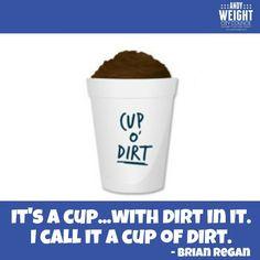 ... call it a cup of dirt. -Brian Regan #andyweight #brianregan #cupofdirt