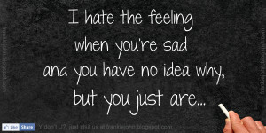 hate the feeling when you're sad and you have no idea why, but you ...