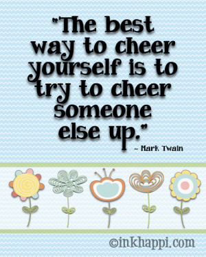The best way to cheer yourself is to try to cheer someone else up. So ...