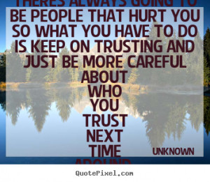 ... to be people that hurt you so what you have.. Unknown top love quote