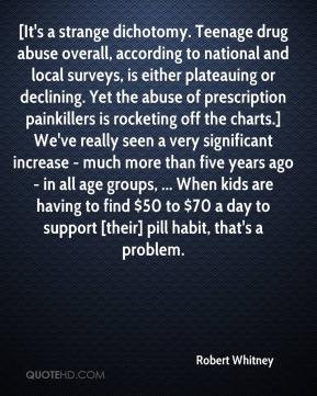 Robert Whitney - [It's a strange dichotomy. Teenage drug abuse overall ...
