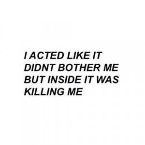 quote sad words true kill acting killing me