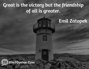 Great is the victory but the friendship of all is greater.