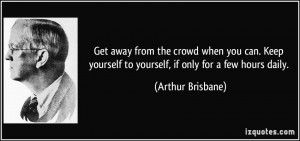 Get away from the crowd when you can. Keep yourself to yourself, if ...