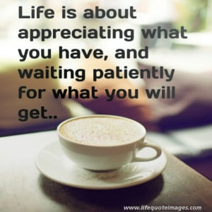 ... appreciating what you have and waiting patiently for what you will get