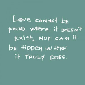 Love cannot be found where it doesnt exist nor can it be hidden where ...