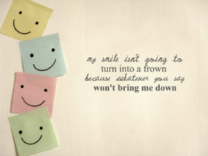 ... to turn into a frown because whatever you say won't bring me down