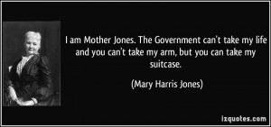 am Mother Jones. The Government can't take my life and you can't ...