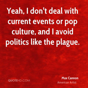 ... current events or pop culture, and I avoid politics like the plague