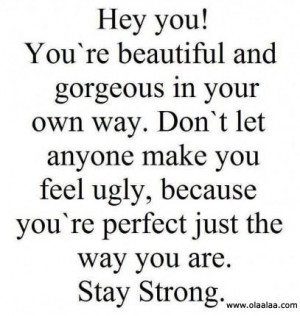 you youre beautiful and gorgeous in your own way dont let anyone make ...