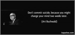 Don't commit suicide, because you might change your mind two weeks ...